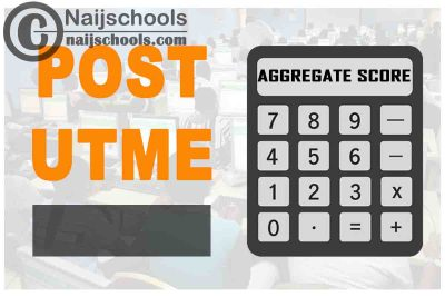 How to Calculate Your Total Post UTME Screening Aggregate Score for 2021/2022 Admissions into Nigerian Tertiary Institutions