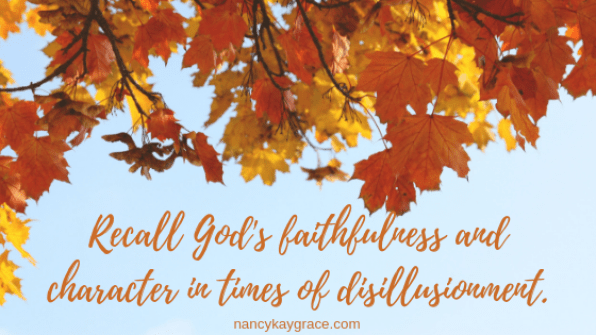 Perspective: recall God's faithfulness & character when disillusioned