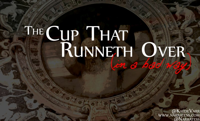 The Cup That Runneth Over (In a bad way)