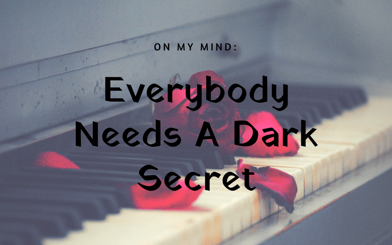 On My Mind: Everybody Needs A Dark Secret