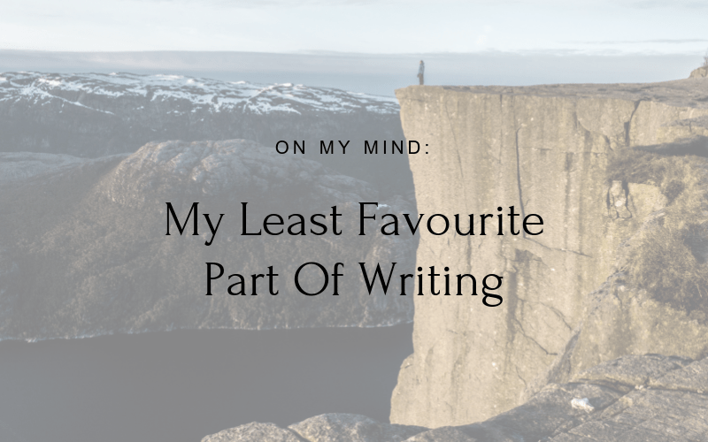 On My Mind: My Least Favourite Part Of Writing
