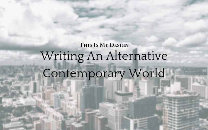 This Is My Design: Writing An Alternative Contemporary World