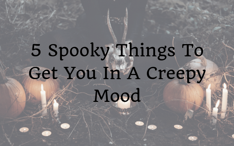 5 Spooky Things To Get You In A Creepy Mood