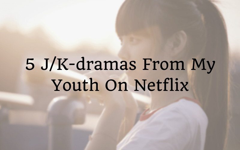 5 J/K-dramas From My Youth On Netflix