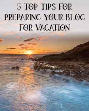 5 top tips for preparing your blog for vacation