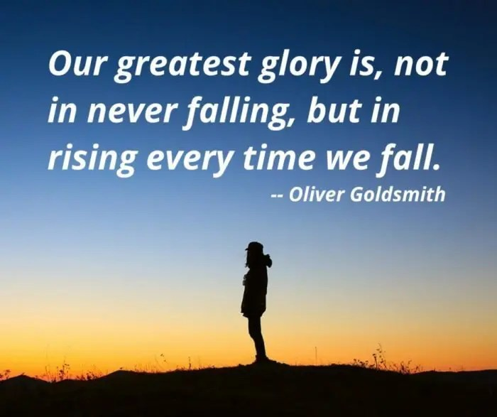 F - Our greatest glory is, not in never falling, but in rising every time we fall.