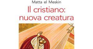 """""""Il cristiano: nuova creatura"""" (Matta el Meskin)"""