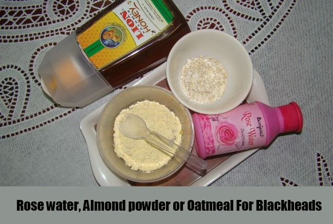Rose water, Almond powder or Oatmeal For Blackheads