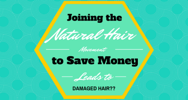 Joining the Natural Hair Movement to Save Money Leads to Damaged Hair?