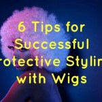 6 Tips for Successful Protective Styling with Wigs