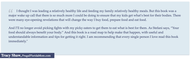 """""""I thought I was leading a relatively healthy life and feeding my family relatively healthy meals. But this book was a major wake up call that there is so much more I could be doing to ensure that my kids get what's best for their bodies..."""" Tracy Shaw, FrugalFloridaMom.com"""