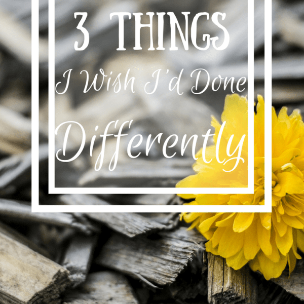 3 Things I Wish I Had Done Differently