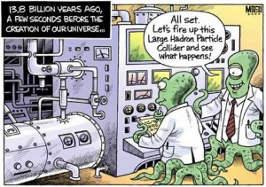 """A humoristic cartoon showing two alien scientists busy experimenting in a lab. The caption reads: 13.8 billion years ago, a few seconds before the creation of our Universe... One of the scientists says to the other: """"All set. Let's fire up this Large Hadron Particle Collider and see what happens!"""""""
