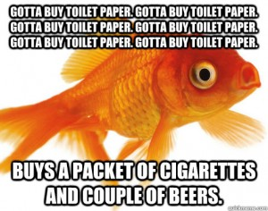 """A classic Forgetful Goldfish meme. The caption reads: """"Gotta Buy Toilet Paper. Gotta Buy Toilet Paper. Gotta Buy Toilet Paper. Gotta Buy Toilet Paper. Gotta Buy Toilet Paper. Gotta Buy Toilet Paper."""" Then suddenly, """"Buys a Packet of Cigarettes and Couple of Beers."""""""