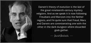 "A quote by David Berlinski: ""Darwin's theory of evolution is the last of the great 19th century mystery religion. And as we speak it is now following Freudians and Marxism into the Nether regions, and I'm quite sure that Freud, Marx and Darwin are commiserating one with the other in the dark dungeon where discarded gods gather."""