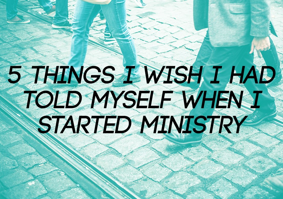 5 Things I Wish I Had Told Myself When I Started Ministry
