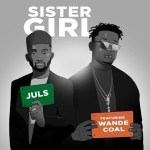 Juls Ft Wande Coal – Sister Girl (Prod By JulsOnIt)