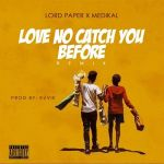 Lord Paper ft Medikal – Love No Catch You Before (Remix)