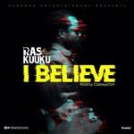 """Ras Kuuku – """"I Believe"""" (Prod by CaskeySonit)"""