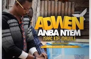 Isaac Kofi Mawule – Adwen Anba Ntem (Prod. by King Oddesay)