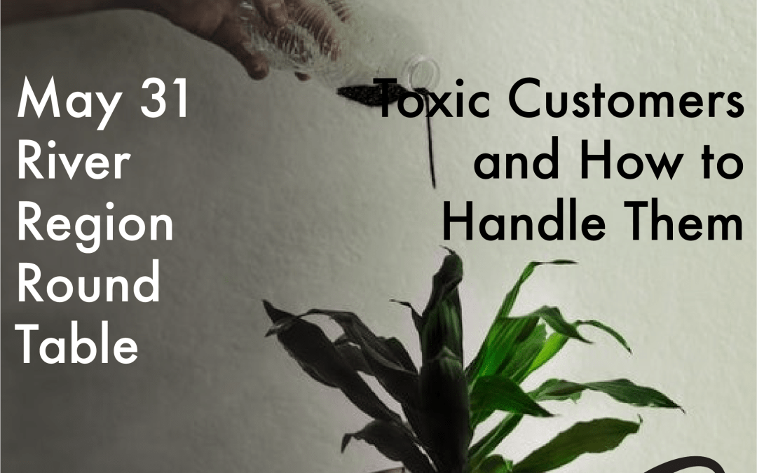 May 31 Round Table: Toxic Customers and How to Handle Them