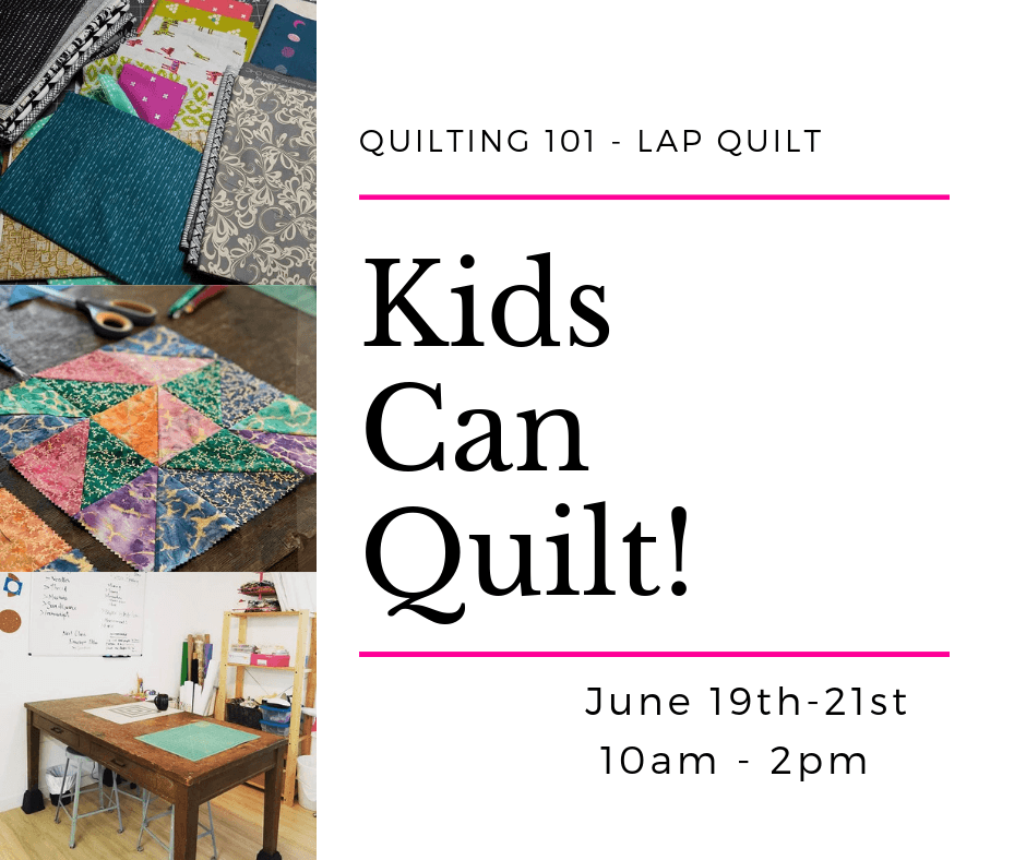 Kids Can Quilt! Quilting 101 - Lap Quilt - June 19th-21st >> 10am - 2pm