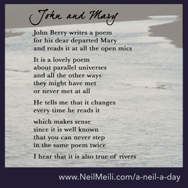 John Berry writes a poem  for his dear departed Mary  and reads it at all the open mics  It is a lovely poem  about parallel universes and all the other ways  they might have met or never met at all  He tells me it changes  every time he reads it  which makes sense since it is well known  that you can never step  in the same poem twice  I hear it is also true of rivers