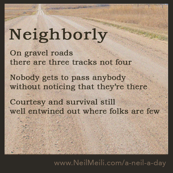 Neighbourly  On gravel roads there are three tracks not four  Nobody gets to pass anybody without noticing that they're there  Courtesy and survival still well entwined out where folks are few