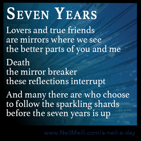 Lovers and true friends are mirrors where we see the better parts of you and me  Death the mirror breaker these reflections interrupt  And many there are who choose to follow the sparkling shards before the seven years is up
