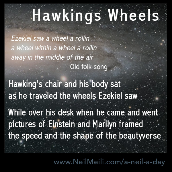 Hawking's chair and his body sat as he traveled the wheels Ezekiel saw  While over his desk when he came and went pictures of Einstein and Marilyn framed the speed and the shape of the beautyverse