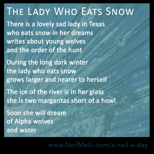 There is a lovely sad lady in Texas who eats snow in her dreams writes about young wolves and the order of the hunt  During the long dark winter the lady who eats snow grows larger and nearer to herself  The ice of the river is in her glass she is two margaritas short of a howl  Soon she will dream of Alpha wolves and water