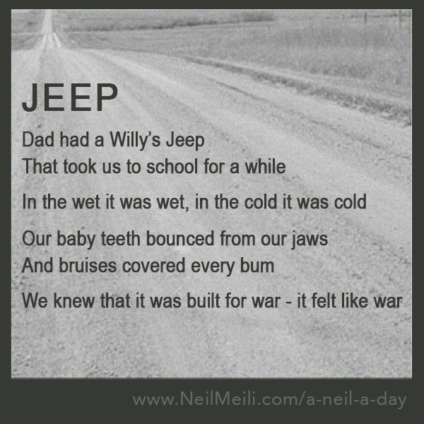Dad had a Willy's Jeep That took us to school for a while  In the wet it was wet, in the cold it was cold  Our baby teeth bounced from our jaws And bruises covered every bum  We knew that it was built for war - it felt like war
