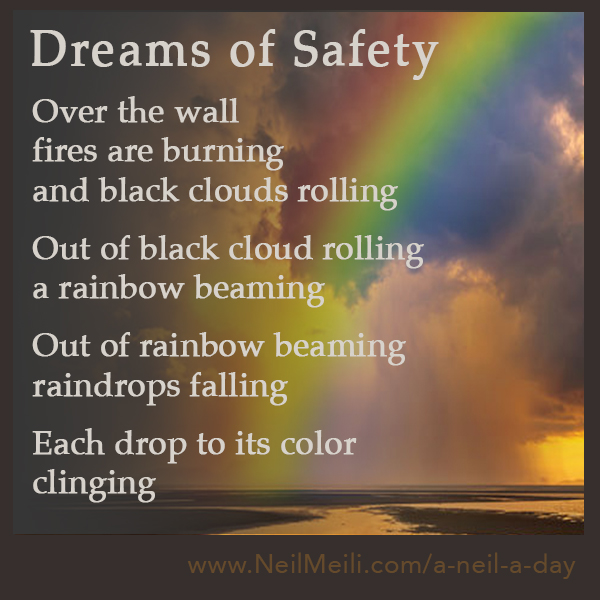 Over the wall  fires are burning and black clouds rolling  Out of black cloud rolling a rainbow beaming  Out of rainbow beaming raindrops falling  Each drop to its color clinging