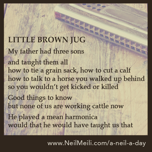 My father had three sons and taught them all how to tie a grain sack, how to cut a calf how to talk to a horse you walked up behind so you wouldn't get kicked or killed Good things to know but none of us is working cattle now He played a mean harmonica would that he would have taught us that