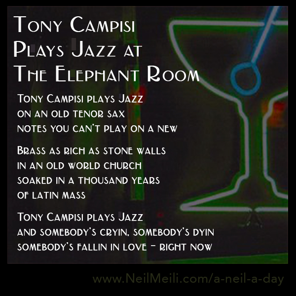 Tony Campisi plays Jazz on an old tenor sax notes you can't play on a new  Brass as rich as stone walls in an old world church soaked in a thousand years of latin mass  Tony Campisi plays Jazz and somebody's cryin, somebody's dyin somebody's fallin in love – right now