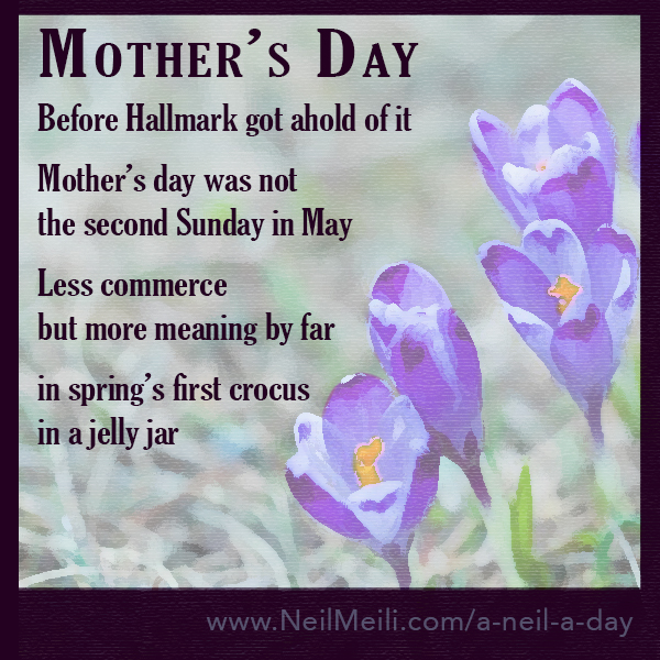 Before Hallmark got ahold of it  Mother's Day was not the second Sunday in May Less commerce but more meaning by far in spring's first crocus in a jelly jar
