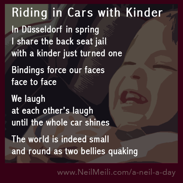 In Düsseldorf in spring  I share the back seat jail  with a kinder just turned one   Bindings force our faces  face to face  We laugh  at each other's laugh  until the whole car shines   The world is indeed small   and round as two bellies quaking