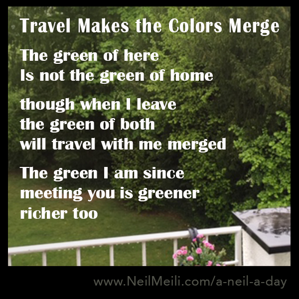 The green of here Is not the green of home  though when I leave the green of both will travel with me merged  The green I am since meeting you is greener richer too
