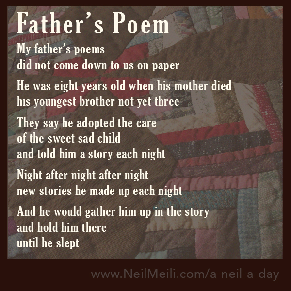 My father's poems did not come down to us on paper  He was eight years old when his mother died his youngest brother not yet three  They say he adopted the care of the sweet sad child and told him a story each night  Night after night after night new stories he made up each night  And he would gather him up in the story and hold him there until he slept