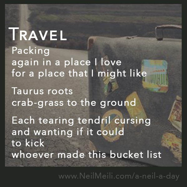 Packing again in a place I love for a place that I might like  Taurus roots crab-grass to the ground  Each tearing tendril cursing and wanting if it could  to kick whoever made this bucket list