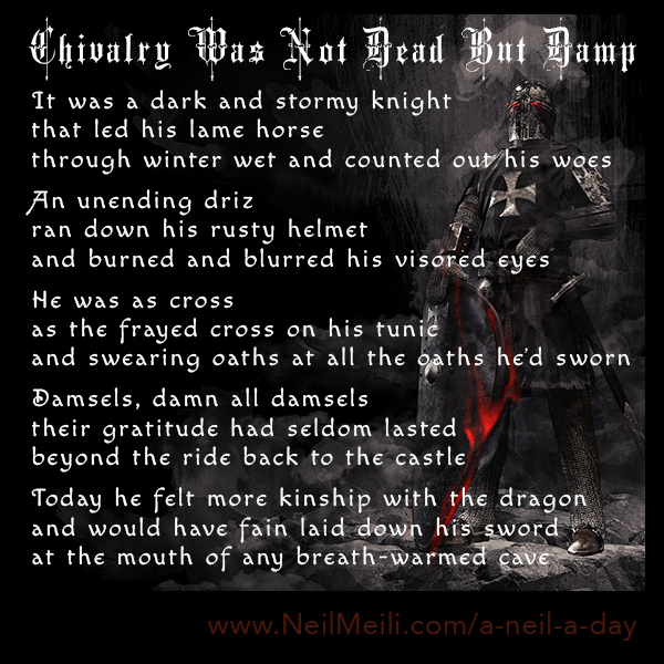 It was a dark and stormy knight that led his lame horse  through winter wet and counted out his woes  An unending driz ran down his rusty helmet and burned and blurred his visored eyes  He was as cross as the frayed cross on his tunic and swearing oaths at all the oaths he'd sworn  Damsels, damn all damsels their gratitude had seldom lasted beyond the ride back to the castle  Today he felt more kinship with the dragon and would have fain laid down his sword at the mouth of any breath-warmed cave