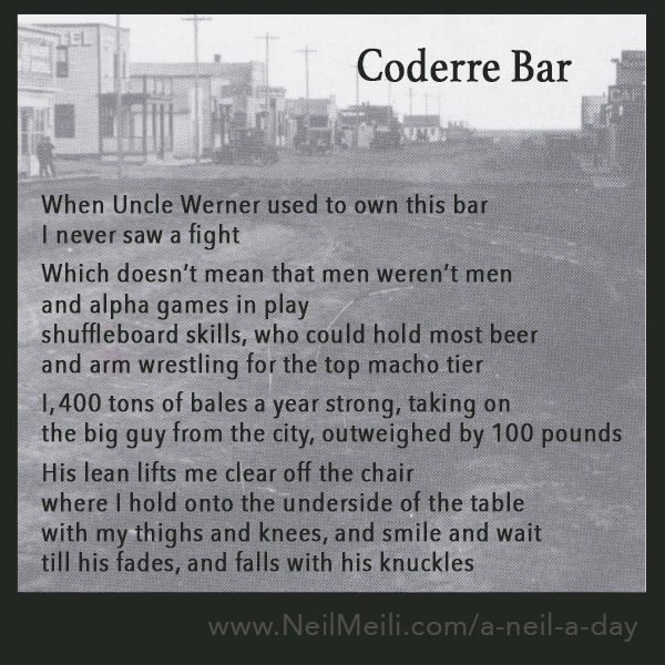 When Uncle Werner used to own this bar I never saw a fight  Which doesn't mean that men weren't men  and alpha games in play shuffleboard skills, who could hold most beer and arm wrestling for the top macho tier  I, 400 tons of bales a year strong, taking on the big guy from the city, outweighed by 100 pounds  His lean lifts me clear off the chair  where I hold onto the underside of the table with my thighs and knees, and smile and wait till his fades, and falls with his knuckles
