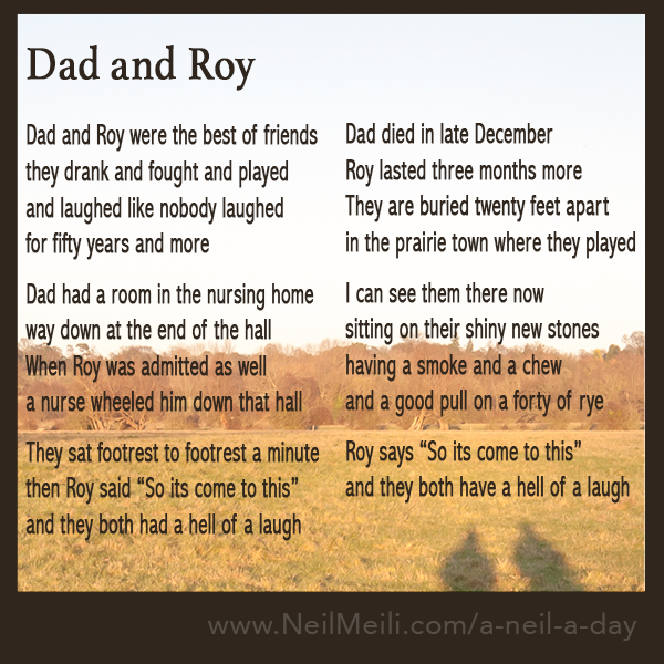 """Dad and Roy were the best of friends they drank and fought and played and laughed like nobody laughed for fifty years and more  Dad had a room in the nursing home way down at the end of the hall When Roy was admitted as well a nurse wheeled him down that hall  They sat footrest to footrest a minute then Roy said """"So it's come to this"""" and they both had a hell of a laugh Dad died in late December Roy lasted three months more They are buried twenty feet apart in the prairie town where they played  I can see them there now sitting on their shiny new stones having a smoke and a chew and a good pull on a forty of rye  Roy says """"So it's come to this"""" and they both have a hell of a laugh"""