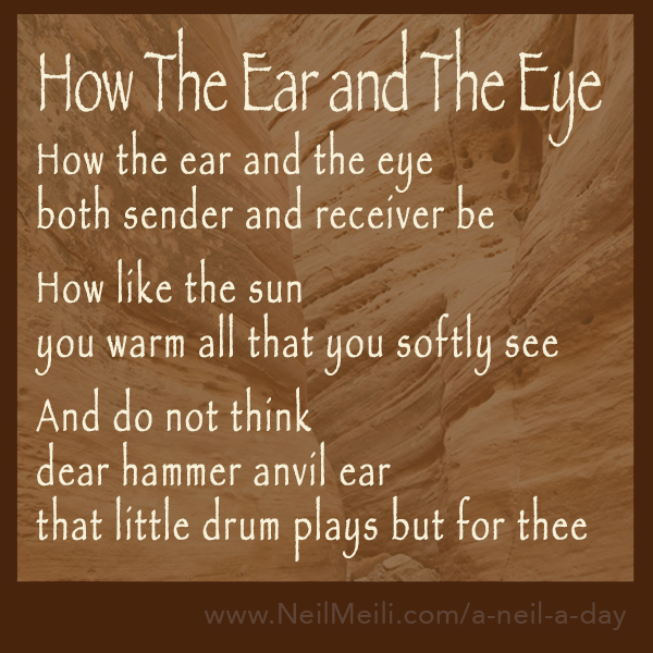 How the ear and the eye both sender and receiver be  How like the sun you warm all that you softly see  And do not think  dear hammer anvil ear that little drum plays but for thee