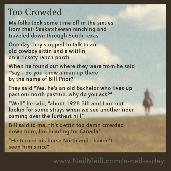 """My folks took some time off in the sixties from their Saskatchewan ranching and traveled down through South Texas  One day they stopped to talk to an old cowboy sittin and a wittlin on a rickety ranch porch  When he found out where they were from he said """"Say – do you know a man up there by the name of Bill Prior?""""  They said """"Yes, he's an old bachelor who lives up past our north pasture, why do you ask?""""  """"Well"""" he said, """"about 1928 Bill and I are out  lookin for some strays when we see another rider coming over the furthest hill""""  Bill said to me, """"It's gettin too damn crowded  down here, I'm heading for Canada""""  """"He turned his horse North and I haven't seen him since"""""""