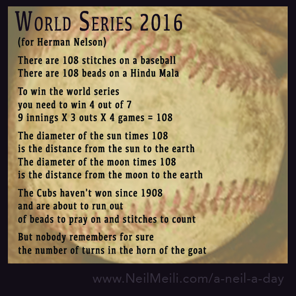 (for Herman Nelson)  There are 108 stitches on a baseball There are 108 beads on a Hindu Mala  To win the world series  you need to win 4 out of 7 9 innings X 3 outs X 4 games = 108  The diameter of the sun times 108 is the distance from the sun to the earth The diameter of the moon times 108 is the distance from the moon to the earth  The Cubs haven't won since 1908 and are about to run out  of beads to pray on and stitches to count  But nobody remembers for sure the number of turns in the horn of the goat