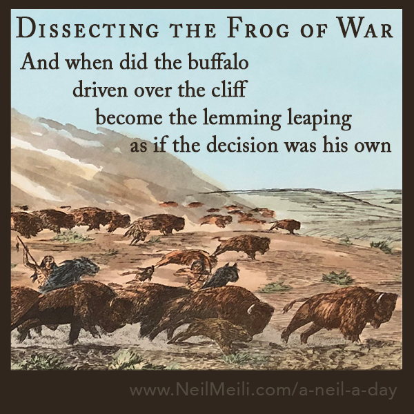 and when did the buffalo driven off the cliff become the lemming leaping as if the decision was his own