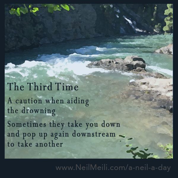 A caution when aiding the drowning sometimes they take you down and pop up again downstream to take another
