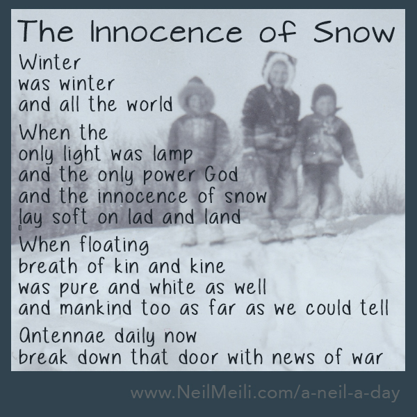 Winter was winter and all the world  When the only light was lamp and the only power God and the innocence of snow lay soft on lad and land   When floating breath of kin and kine was pure and white as well and mankind too as far as we could tell  Antennae daily now break down that door with news of war