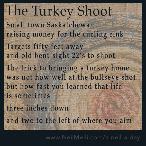 Small town Saskatchewan raising money for the curling rink Targets fifty feet away and old bent-sight 22's to shoot The trick to bringing a turkey home was not how well at the bullseye shot but how fast you learned that life is sometimes three inches down and two to the left of where you aim